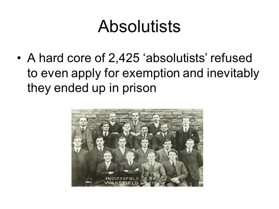 Absolutists A hard core of 2,425 'absolutists' refused to even apply for exemption and inevitably they ended up in prison.