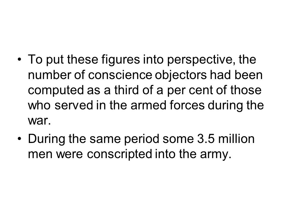 To put these figures into perspective, the number of conscience objectors had been computed as a third of a per cent of those who served in the armed forces during the war.