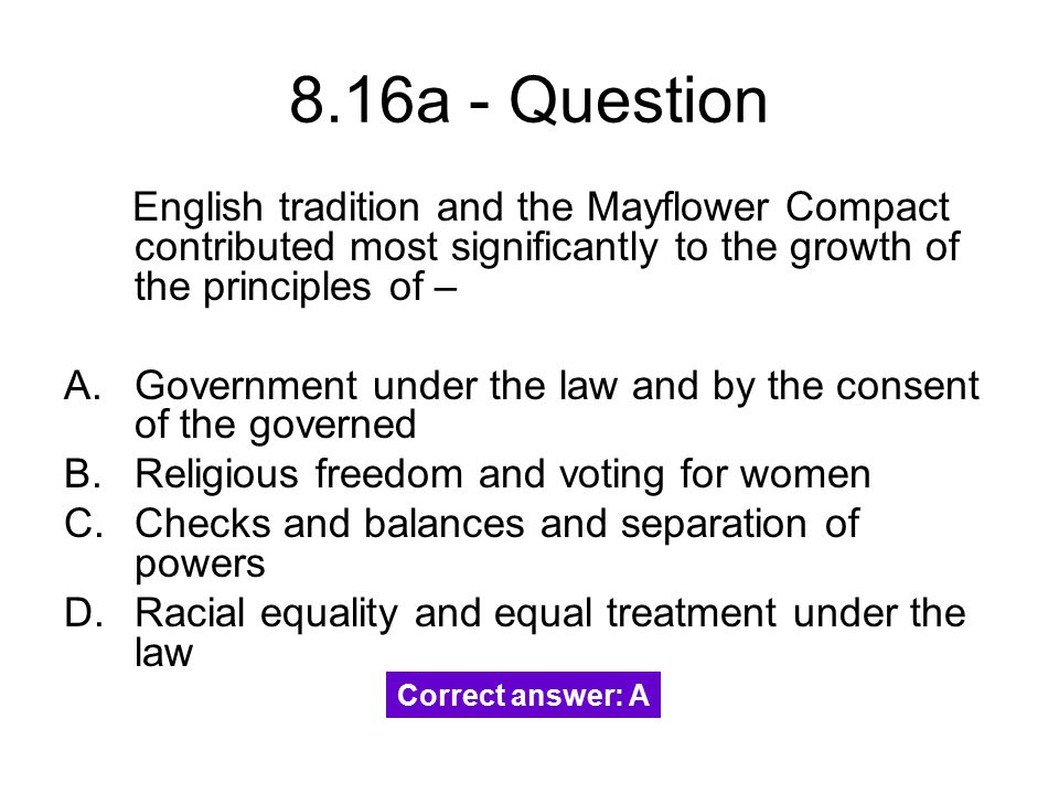 8.16a - Question English tradition and the Mayflower Compact contributed most significantly to the growth of the principles of –