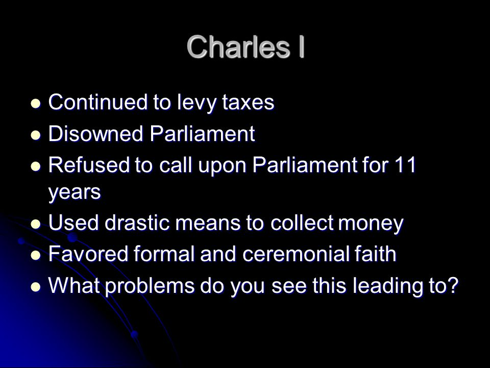 Charles I Continued to levy taxes Disowned Parliament