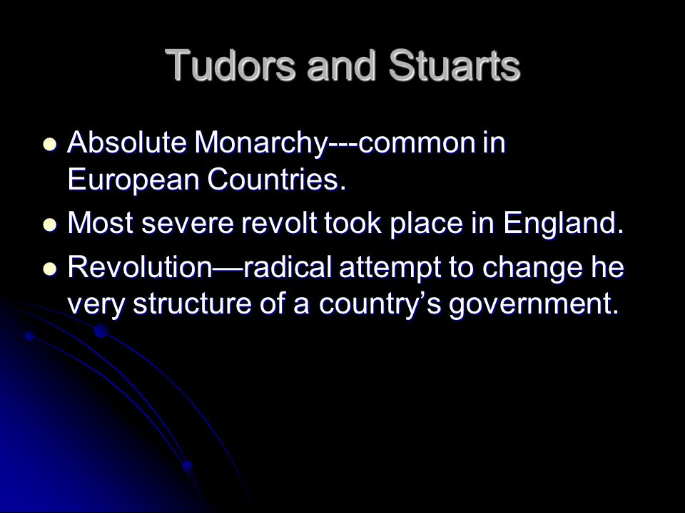 Tudors and Stuarts Absolute Monarchy---common in European Countries.