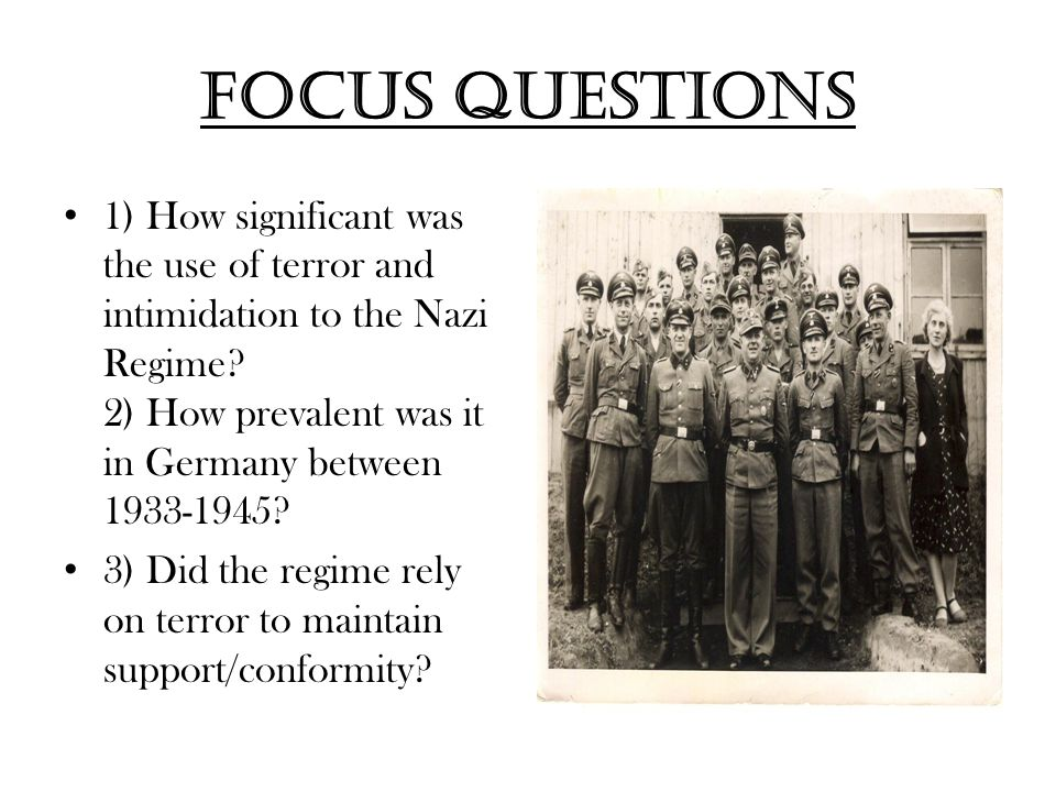 Focus questions 1) How significant was the use of terror and intimidation to the Nazi Regime 2) How prevalent was it in Germany between 1933-1945