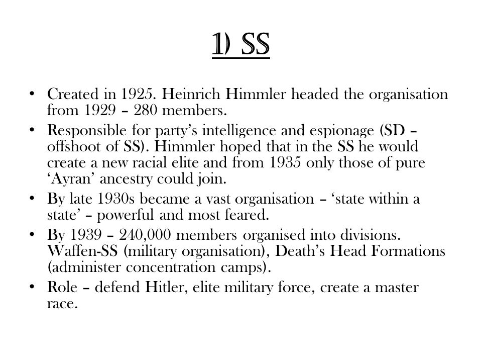 1) SS Created in 1925. Heinrich Himmler headed the organisation from 1929 – 280 members.