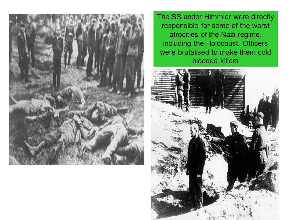 The SS under Himmler were directly responsible for some of the worst atrocities of the Nazi regime, including the Holocaust. Officers were brutalised to make them cold blooded killers