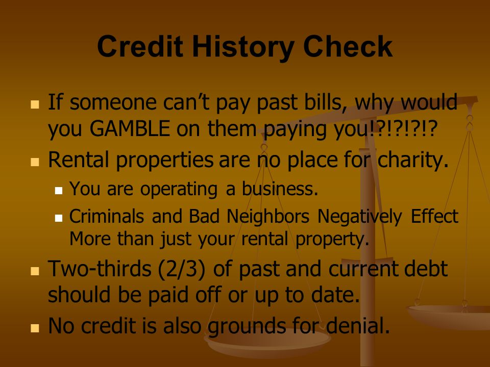 Credit History Check If someone can't pay past bills, why would you GAMBLE on them paying you! ! ! !
