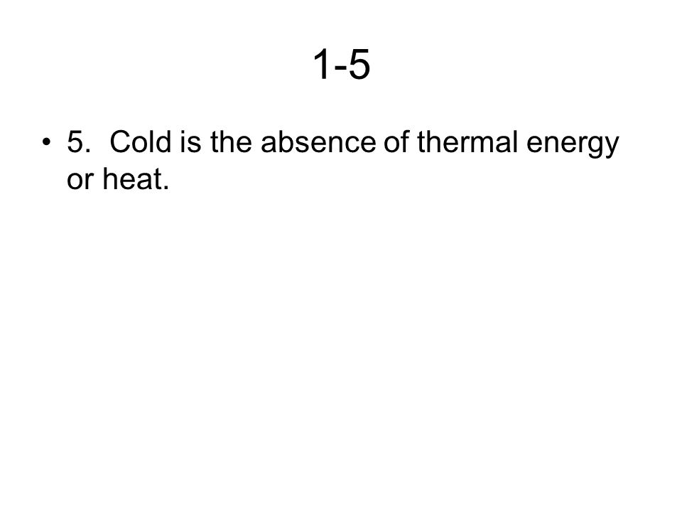 1-5 5. Cold is the absence of thermal energy or heat.
