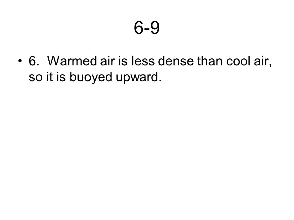 6-9 6. Warmed air is less dense than cool air, so it is buoyed upward.