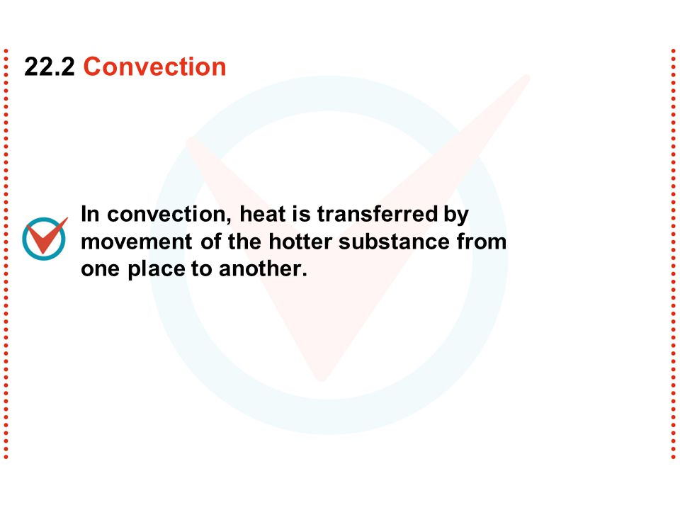 22.2 Convection In convection, heat is transferred by movement of the hotter substance from one place to another.