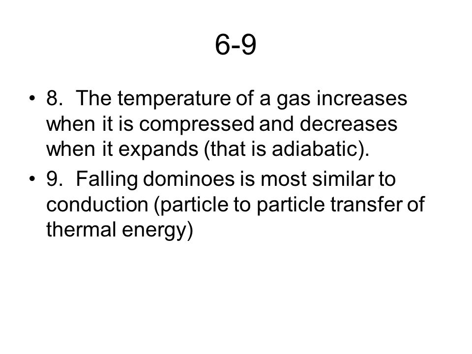 6-9 8. The temperature of a gas increases when it is compressed and decreases when it expands (that is adiabatic).