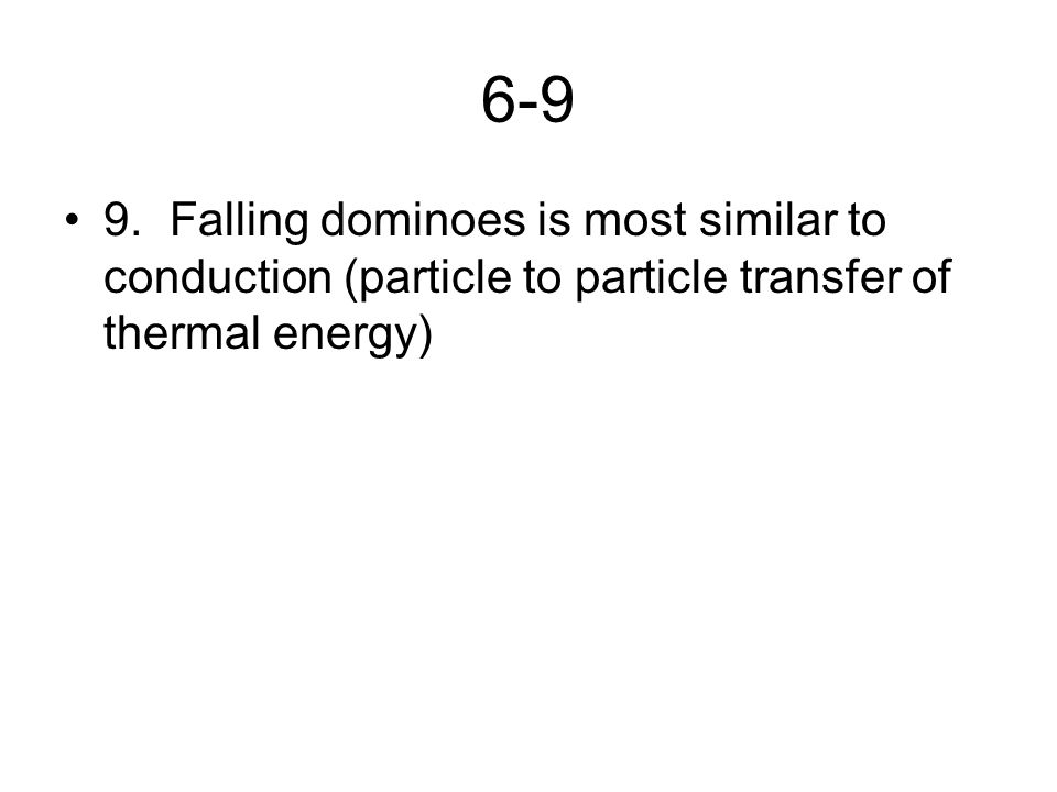 6-9 9. Falling dominoes is most similar to conduction (particle to particle transfer of thermal energy)