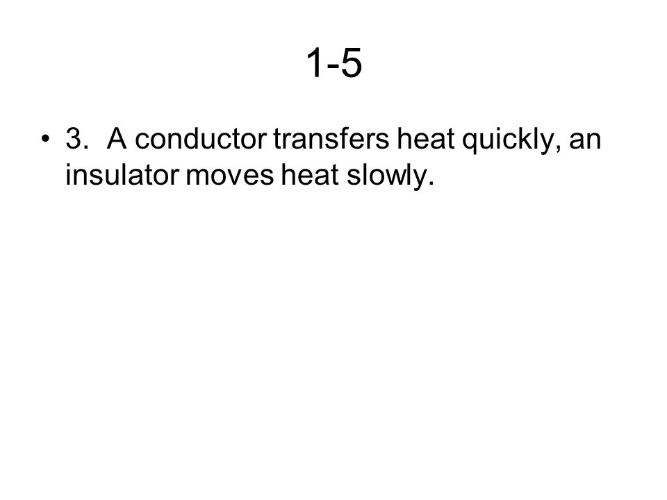 1-5 3. A conductor transfers heat quickly, an insulator moves heat slowly.