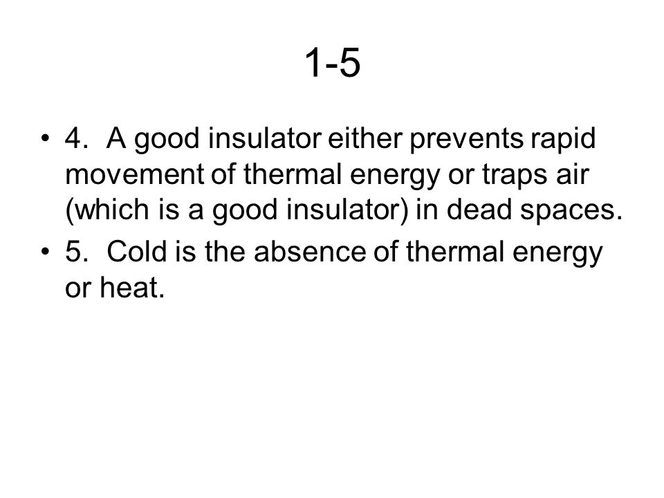1-5 4. A good insulator either prevents rapid movement of thermal energy or traps air (which is a good insulator) in dead spaces.