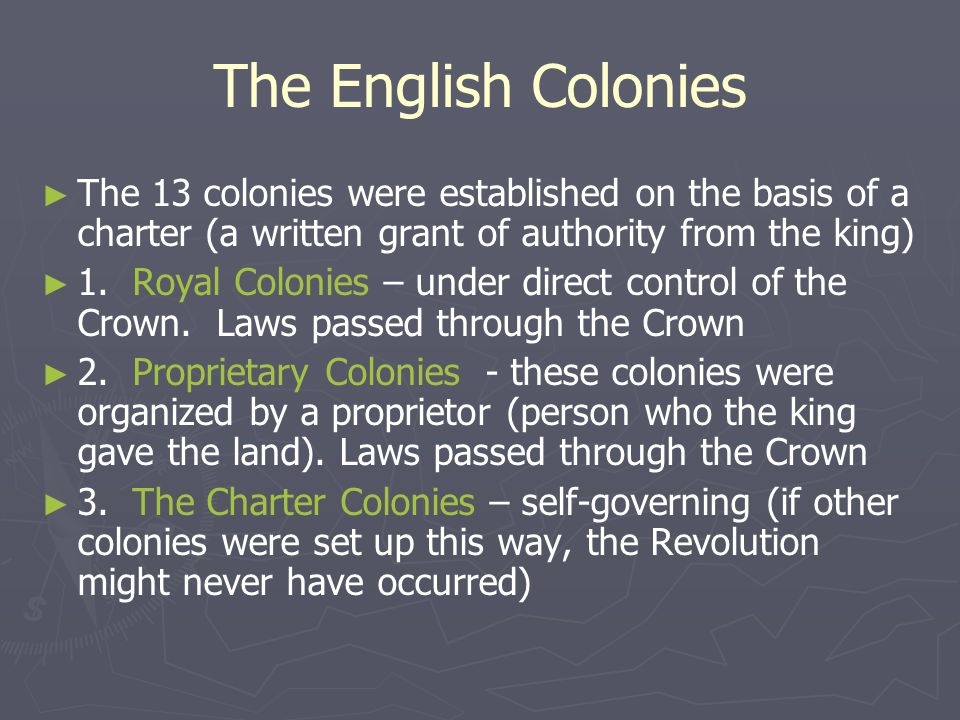 The English Colonies The 13 colonies were established on the basis of a charter (a written grant of authority from the king)