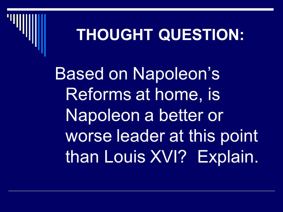 THOUGHT QUESTION: Based on Napoleon's Reforms at home, is Napoleon a better or worse leader at this point than Louis XVI.