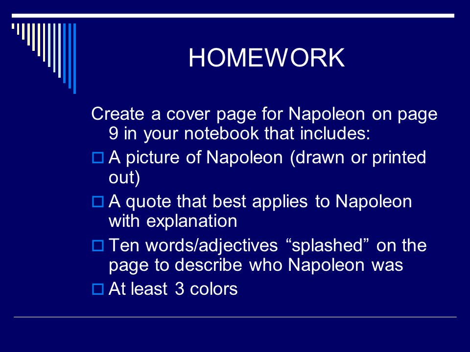 HOMEWORK Create a cover page for Napoleon on page 9 in your notebook that includes: A picture of Napoleon (drawn or printed out)
