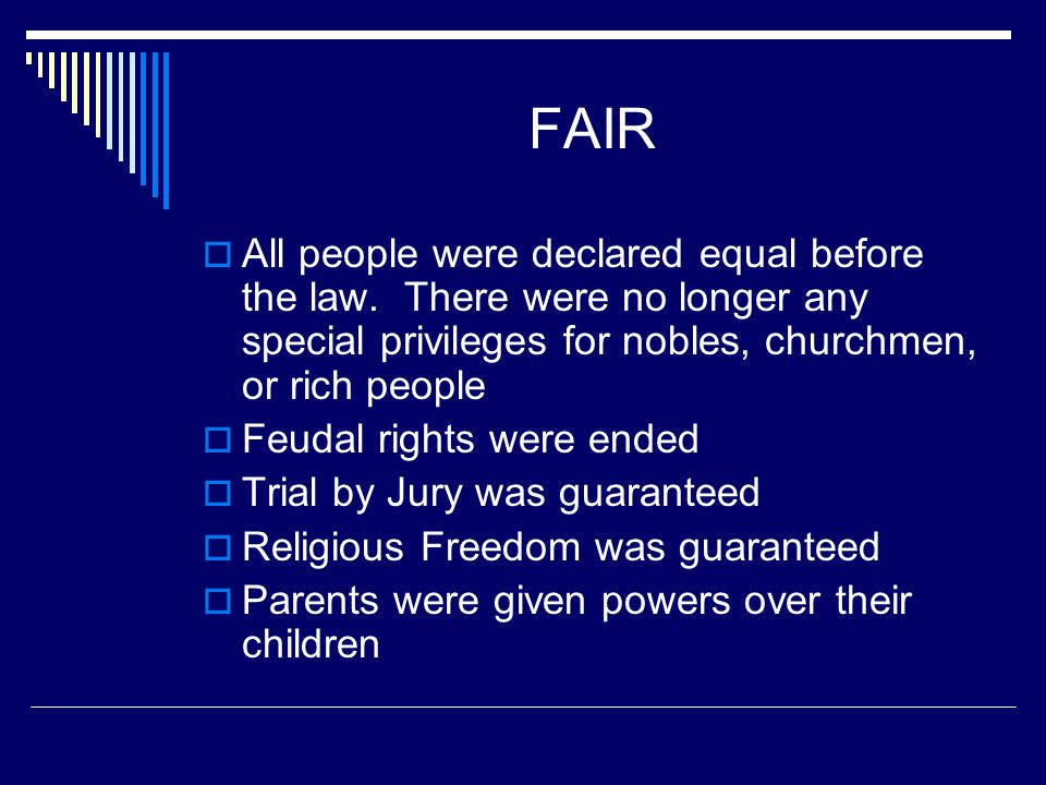 FAIR All people were declared equal before the law. There were no longer any special privileges for nobles, churchmen, or rich people.