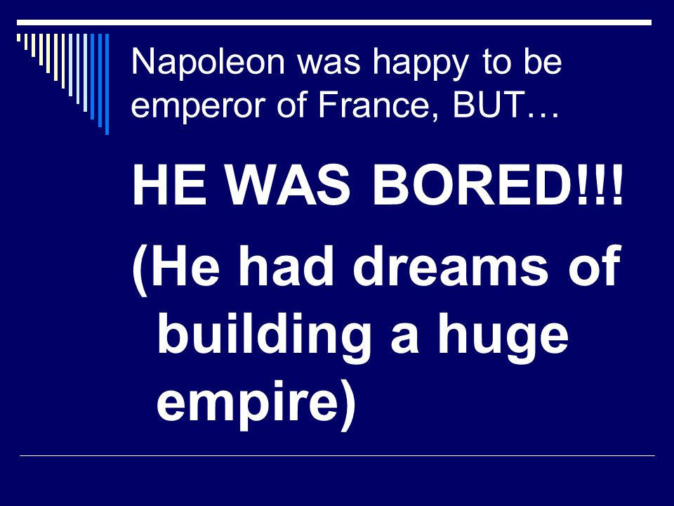 Napoleon was happy to be emperor of France, BUT…