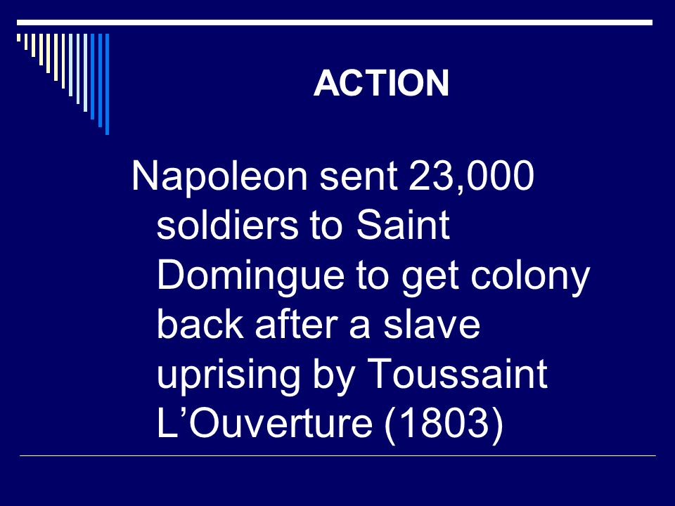ACTION Napoleon sent 23,000 soldiers to Saint Domingue to get colony back after a slave uprising by Toussaint L'Ouverture (1803)