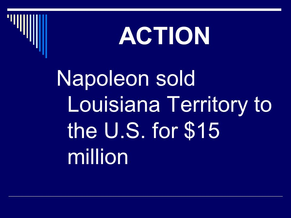 ACTION Napoleon sold Louisiana Territory to the U.S. for $15 million