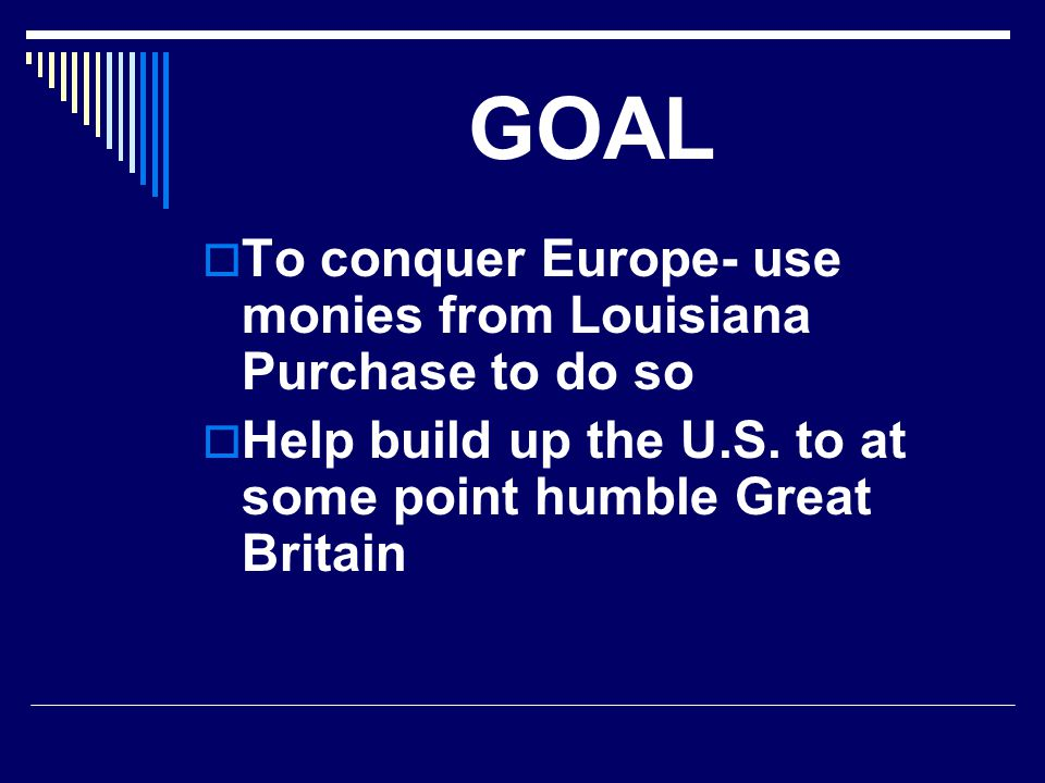 GOAL To conquer Europe- use monies from Louisiana Purchase to do so