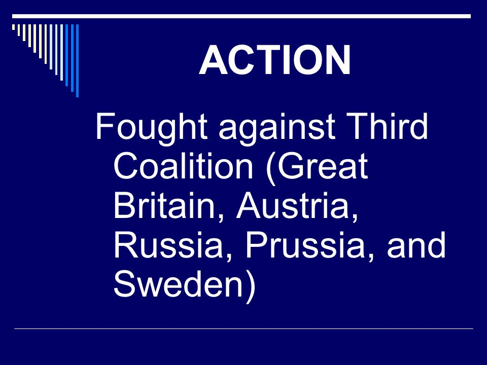 ACTION Fought against Third Coalition (Great Britain, Austria, Russia, Prussia, and Sweden)