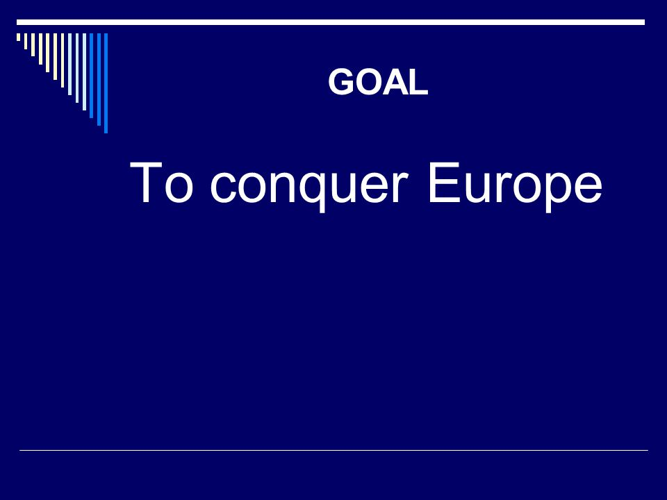 GOAL To conquer Europe