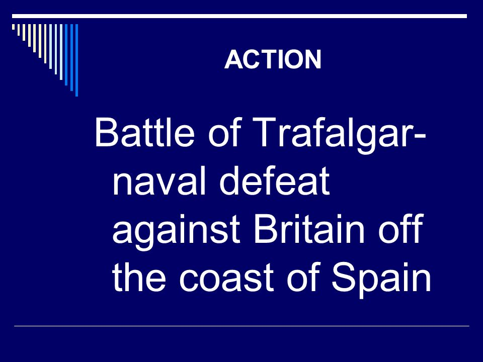 ACTION Battle of Trafalgar- naval defeat against Britain off the coast of Spain