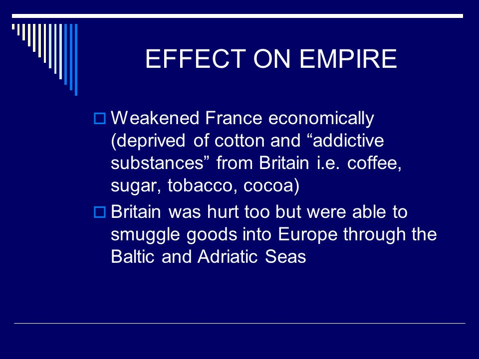 EFFECT ON EMPIRE Weakened France economically (deprived of cotton and addictive substances from Britain i.e. coffee, sugar, tobacco, cocoa)