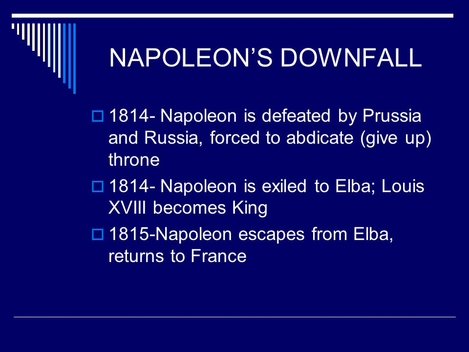 NAPOLEON'S DOWNFALL 1814- Napoleon is defeated by Prussia and Russia, forced to abdicate (give up) throne.