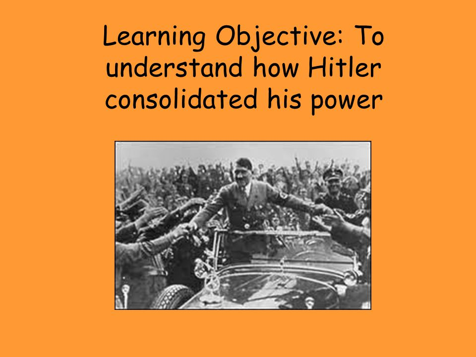 Learning Objective: To understand how Hitler consolidated his power