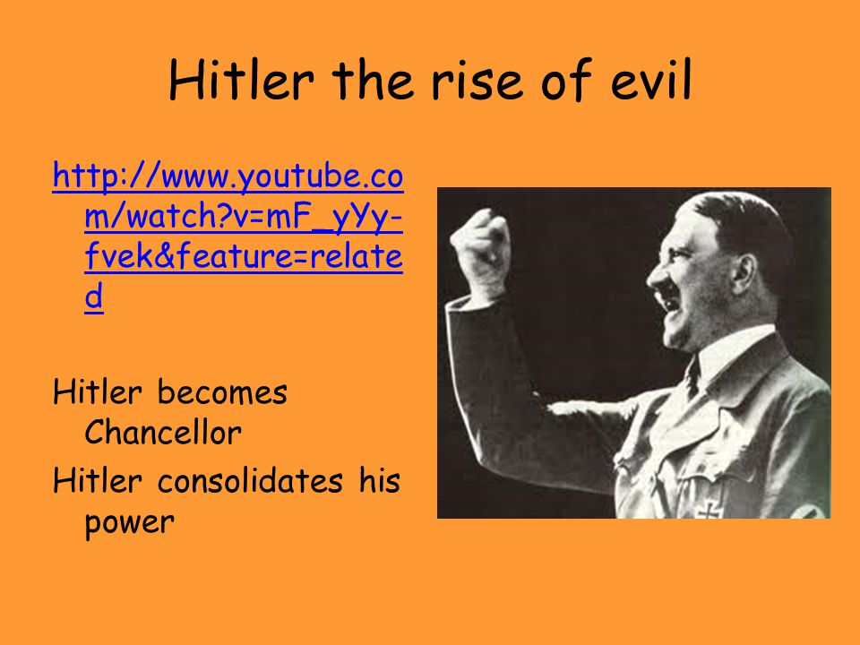 Hitler the rise of evil http://www.youtube.com/watch v=mF_yYy-fvek&feature=related Hitler becomes Chancellor Hitler consolidates his power