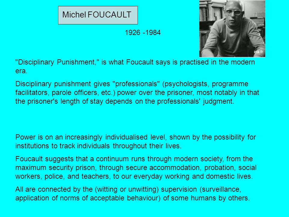 Michel FOUCAULT 1926 -1984. Disciplinary Punishment, is what Foucault says is practised in the modern era.