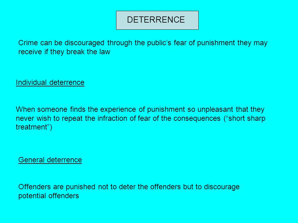 DETERRENCE Crime can be discouraged through the public's fear of punishment they may receive if they break the law.