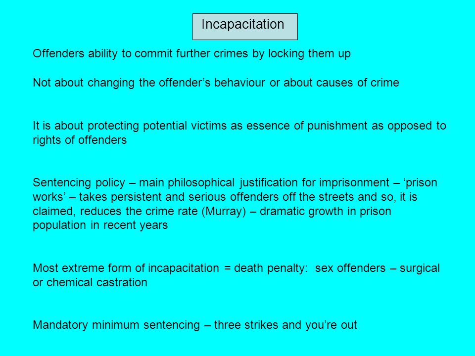 Incapacitation Offenders ability to commit further crimes by locking them up. Not about changing the offender's behaviour or about causes of crime.