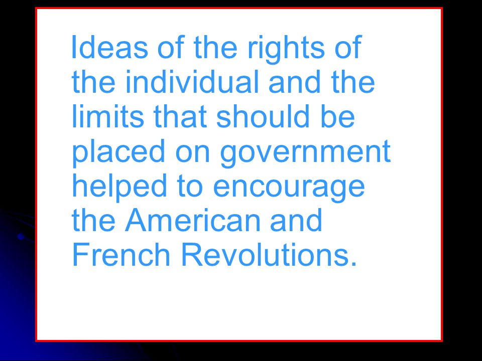 Ideas of the rights of the individual and the limits that should be placed on government helped to encourage the American and French Revolutions.