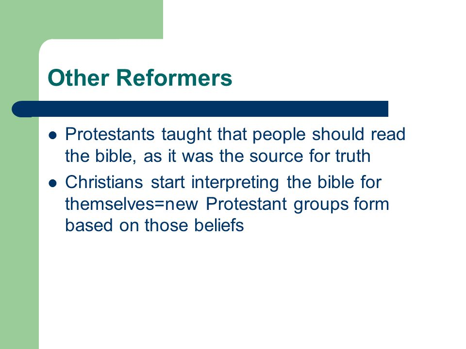 Other Reformers Protestants taught that people should read the bible, as it was the source for truth.