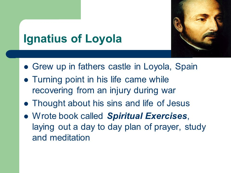 Ignatius of Loyola Grew up in fathers castle in Loyola, Spain