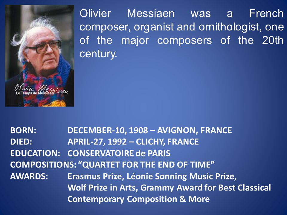 Olivier Messiaen was a French composer, organist and ornithologist, one of the major composers of the 20th century.