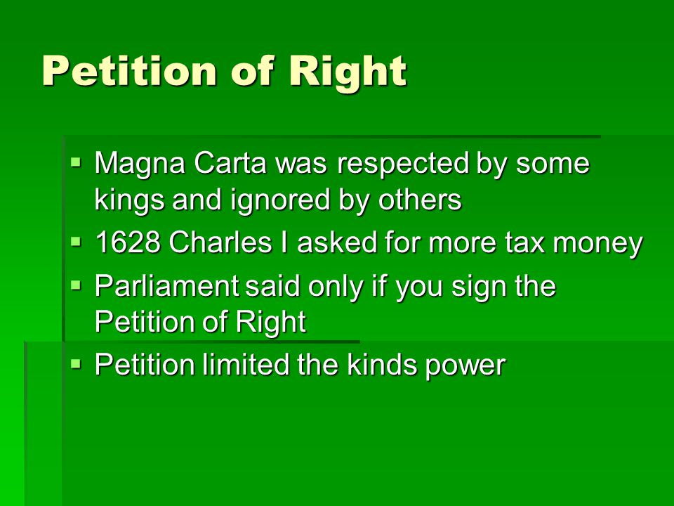 Petition of Right Magna Carta was respected by some kings and ignored by others. 1628 Charles I asked for more tax money.