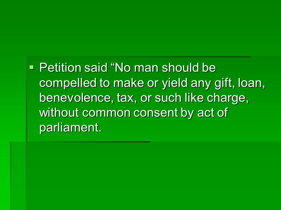 Petition said No man should be compelled to make or yield any gift, loan, benevolence, tax, or such like charge, without common consent by act of parliament.
