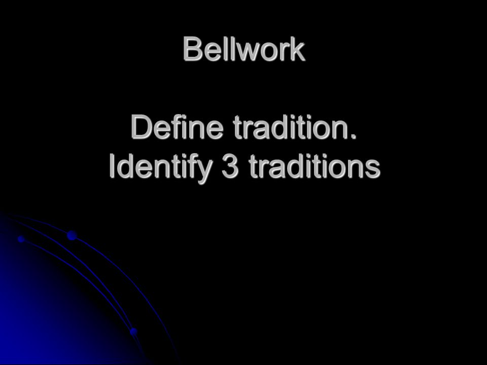 Bellwork Define tradition. Identify 3 traditions