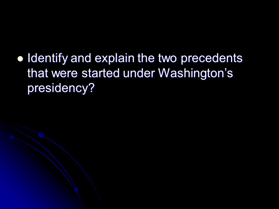 Identify and explain the two precedents that were started under Washington's presidency
