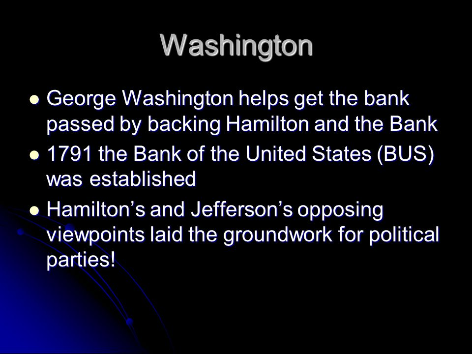Washington George Washington helps get the bank passed by backing Hamilton and the Bank. 1791 the Bank of the United States (BUS) was established.