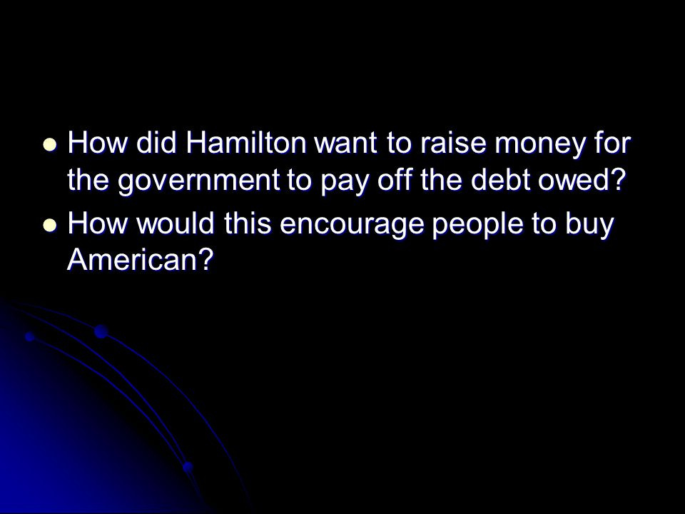 How did Hamilton want to raise money for the government to pay off the debt owed