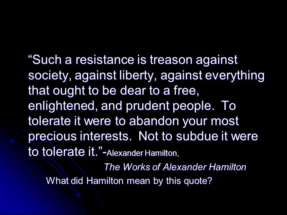 Such a resistance is treason against society, against liberty, against everything that ought to be dear to a free, enlightened, and prudent people. To tolerate it were to abandon your most precious interests. Not to subdue it were to tolerate it. -Alexander Hamilton,