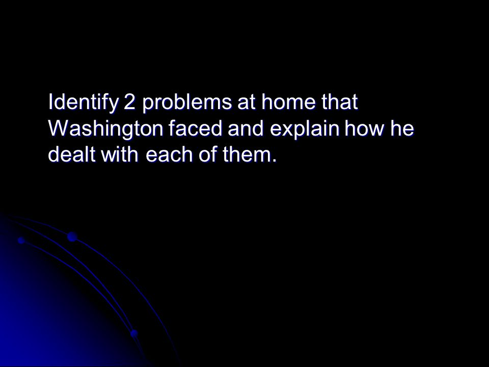 Identify 2 problems at home that Washington faced and explain how he dealt with each of them.