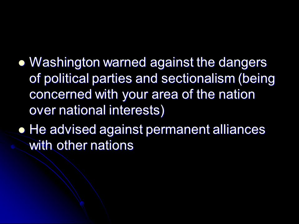 Washington warned against the dangers of political parties and sectionalism (being concerned with your area of the nation over national interests)