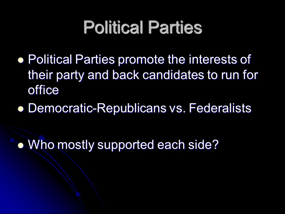 Political Parties Political Parties promote the interests of their party and back candidates to run for office.