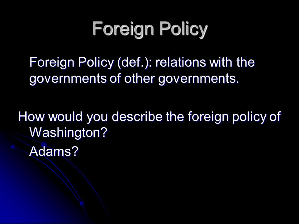 Foreign Policy Foreign Policy (def.): relations with the governments of other governments. How would you describe the foreign policy of Washington