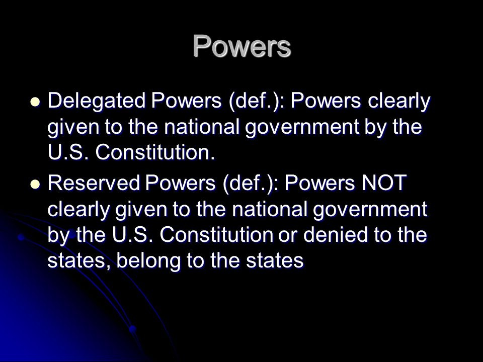 Powers Delegated Powers (def.): Powers clearly given to the national government by the U.S. Constitution.